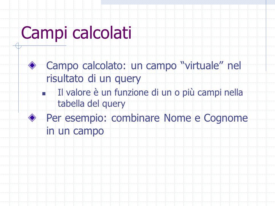 Campi calcolati Campo calcolato: un campo virtuale nel risultato di un query. Il valore è un funzione di un o più campi nella tabella del query.