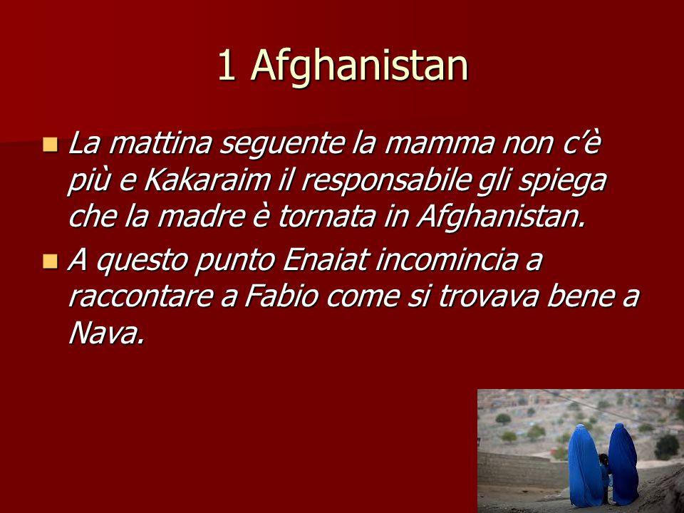 1 Afghanistan La mattina seguente la mamma non c'è più e Kakaraim il responsabile gli spiega che la madre è tornata in Afghanistan.