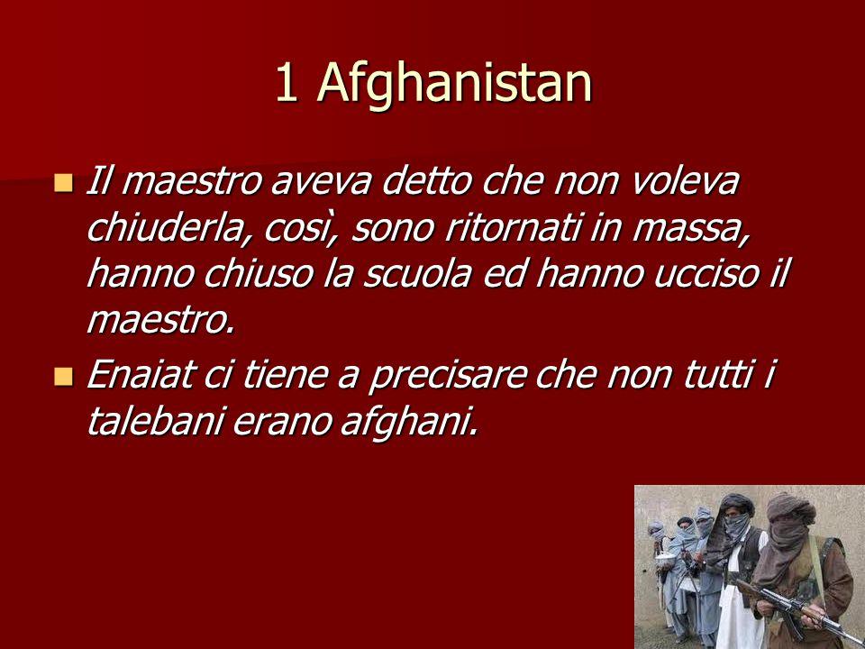 1 Afghanistan Il maestro aveva detto che non voleva chiuderla, così, sono ritornati in massa, hanno chiuso la scuola ed hanno ucciso il maestro.
