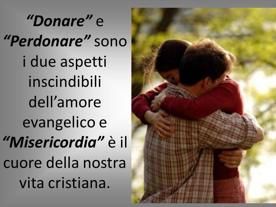 Donare e Perdonare sono i due aspetti inscindibili dell'amore evangelico e Misericordia è il cuore della nostra vita cristiana.