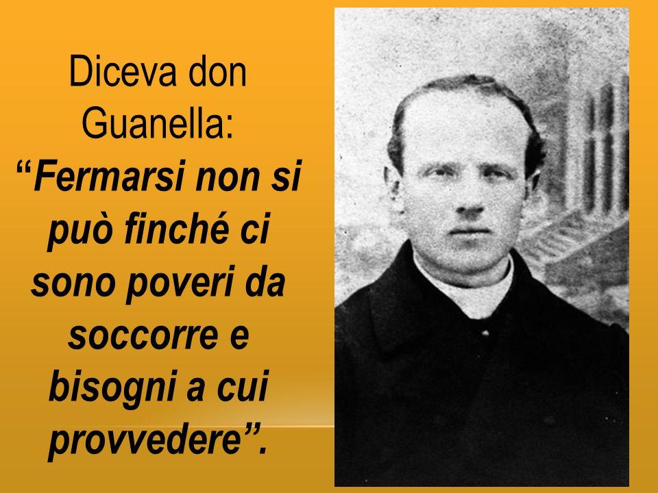 Diceva don Guanella: Fermarsi non si può finché ci sono poveri da soccorre e bisogni a cui provvedere .