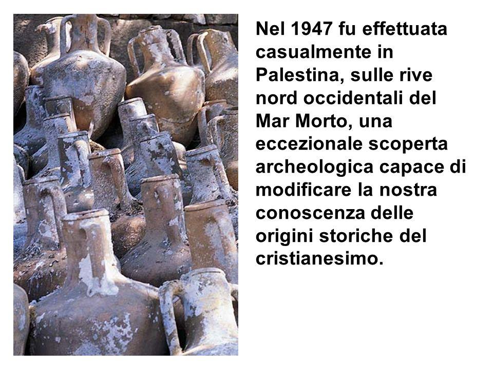Nel 1947 fu effettuata casualmente in Palestina, sulle rive nord occidentali del Mar Morto, una eccezionale scoperta archeologica capace di modificare la nostra conoscenza delle origini storiche del cristianesimo.