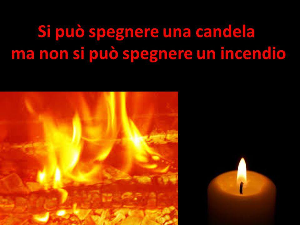 Si può spegnere una candela ma non si può spegnere un incendio