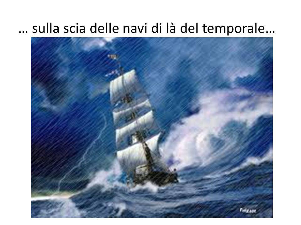… sulla scia delle navi di là del temporale…