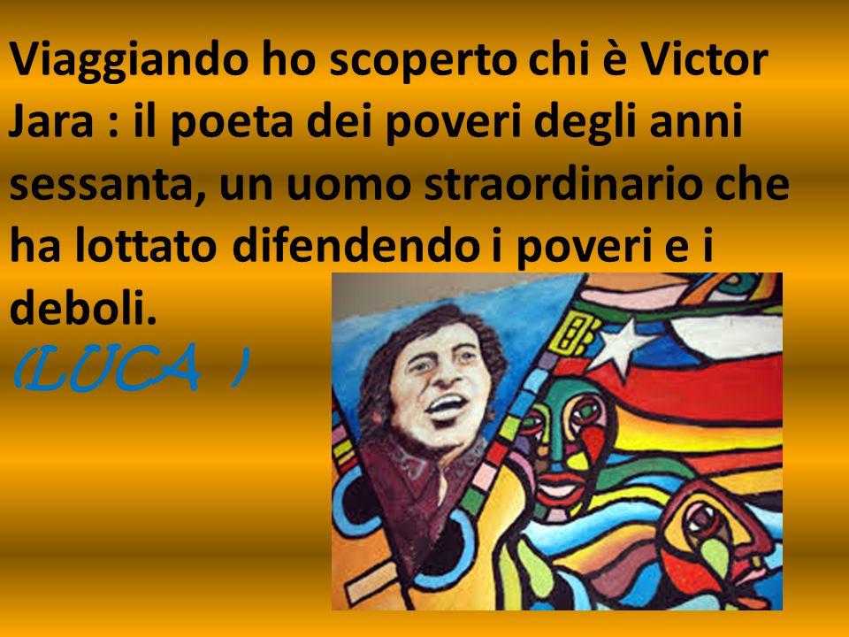 Viaggiando ho scoperto chi è Victor Jara : il poeta dei poveri degli anni sessanta, un uomo straordinario che ha lottato difendendo i poveri e i deboli.