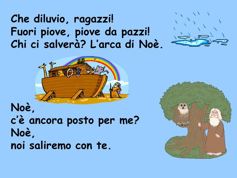 Che diluvio, ragazzi! Fuori piove, piove da pazzi! Chi ci salverà L'arca di Noè. Noè, c'è ancora posto per me
