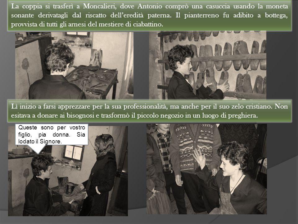 La coppia si trasferì a Moncalieri, dove Antonio comprò una casuccia usando la moneta sonante derivatagli dal riscatto dell'eredità paterna. Il pianterreno fu adibito a bottega, provvista di tutti gli arnesi del mestiere di ciabattino.