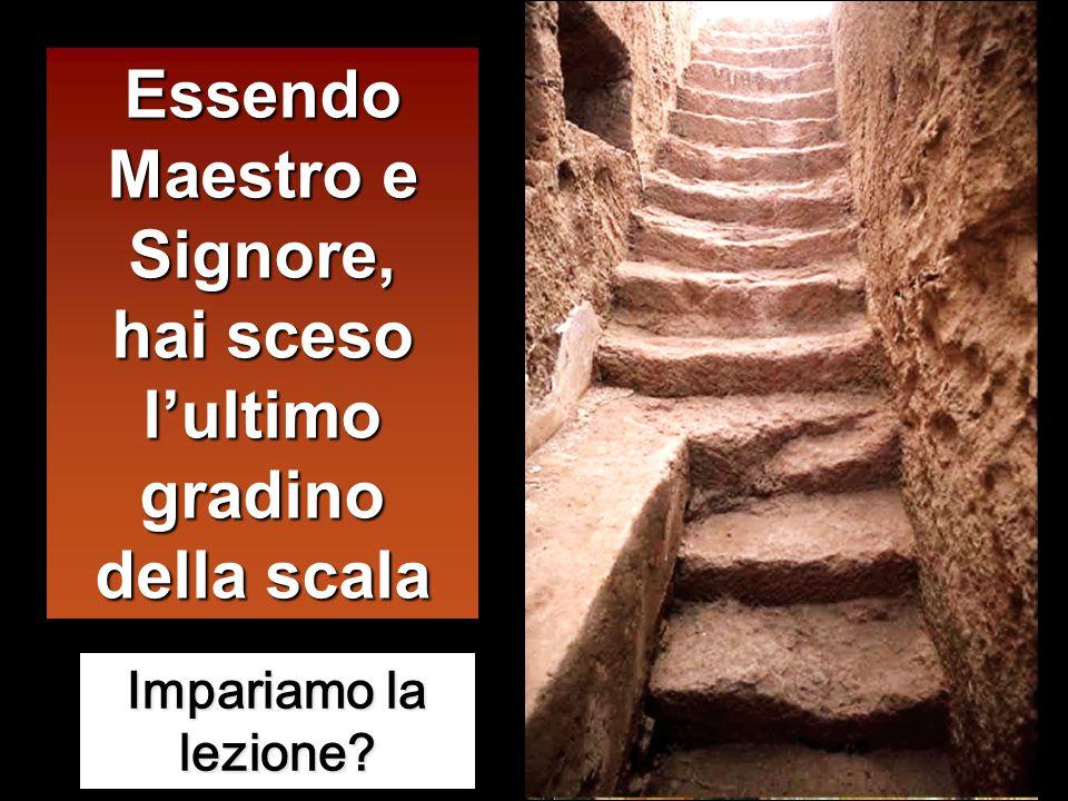 Essendo Maestro e Signore, hai sceso l'ultimo gradino della scala