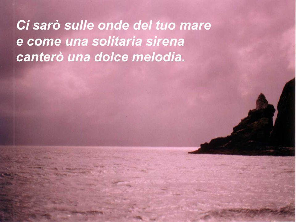 Ci sarò sulle onde del tuo mare e come una solitaria sirena canterò una dolce melodia.
