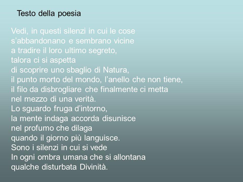 Testo della poesia Vedi, in questi silenzi in cui le cose. s'abbandonano e sembrano vicine. a tradire il loro ultimo segreto,