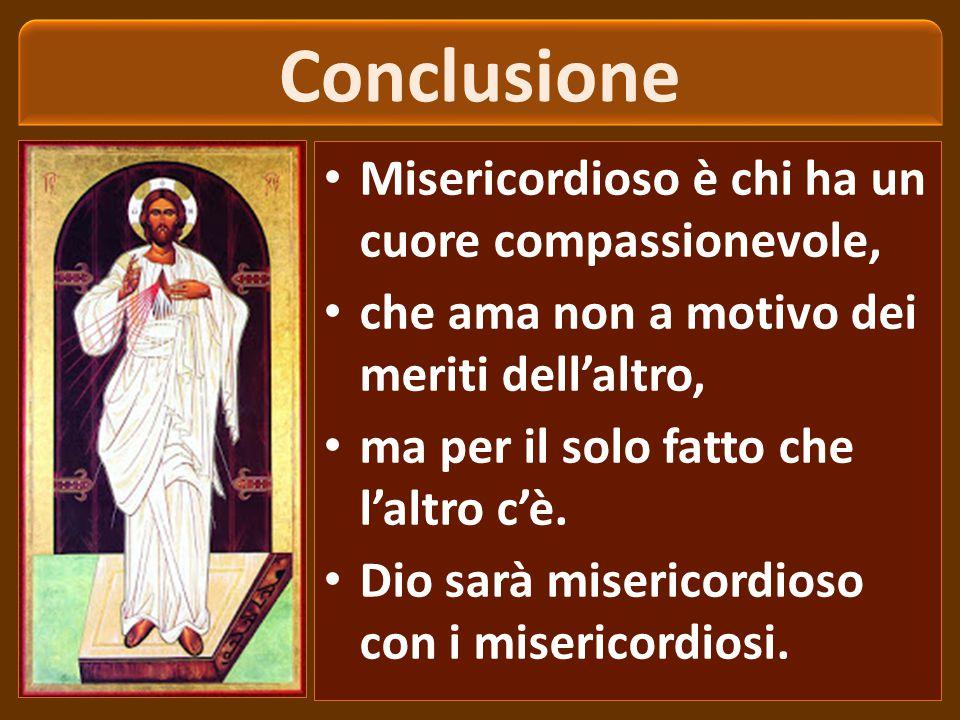 Conclusione Misericordioso è chi ha un cuore compassionevole,
