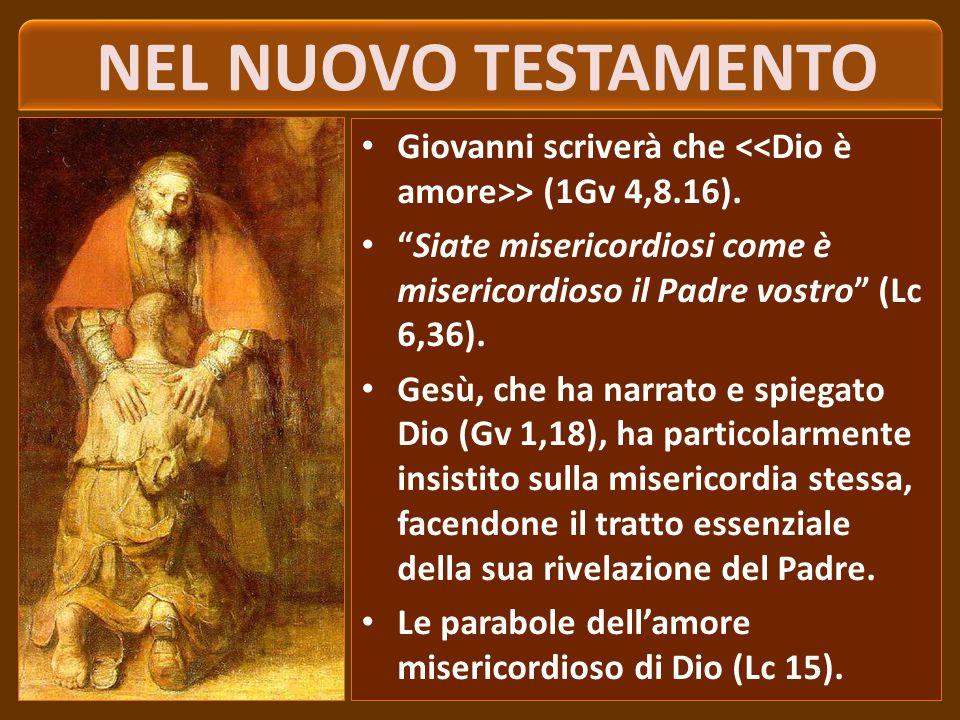 NEL NUOVO TESTAMENTO Giovanni scriverà che <<Dio è amore>> (1Gv 4,8.16). Siate misericordiosi come è misericordioso il Padre vostro (Lc 6,36).