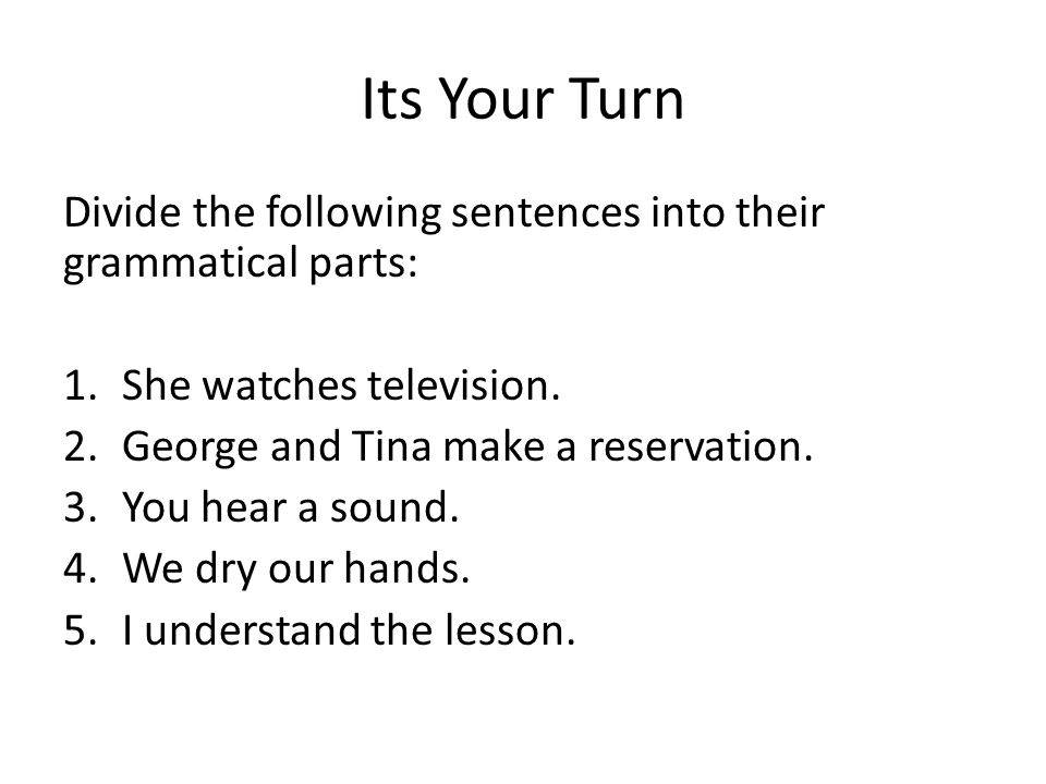 Its Your Turn Divide the following sentences into their grammatical parts: She watches television.