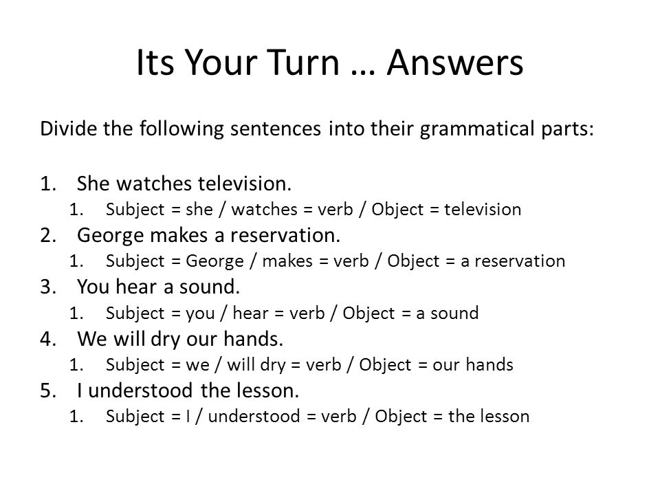 Its Your Turn … Answers Divide the following sentences into their grammatical parts: She watches television.