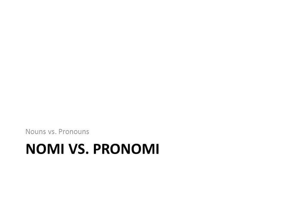 Nouns vs. Pronouns NOMI VS. PRONOMI