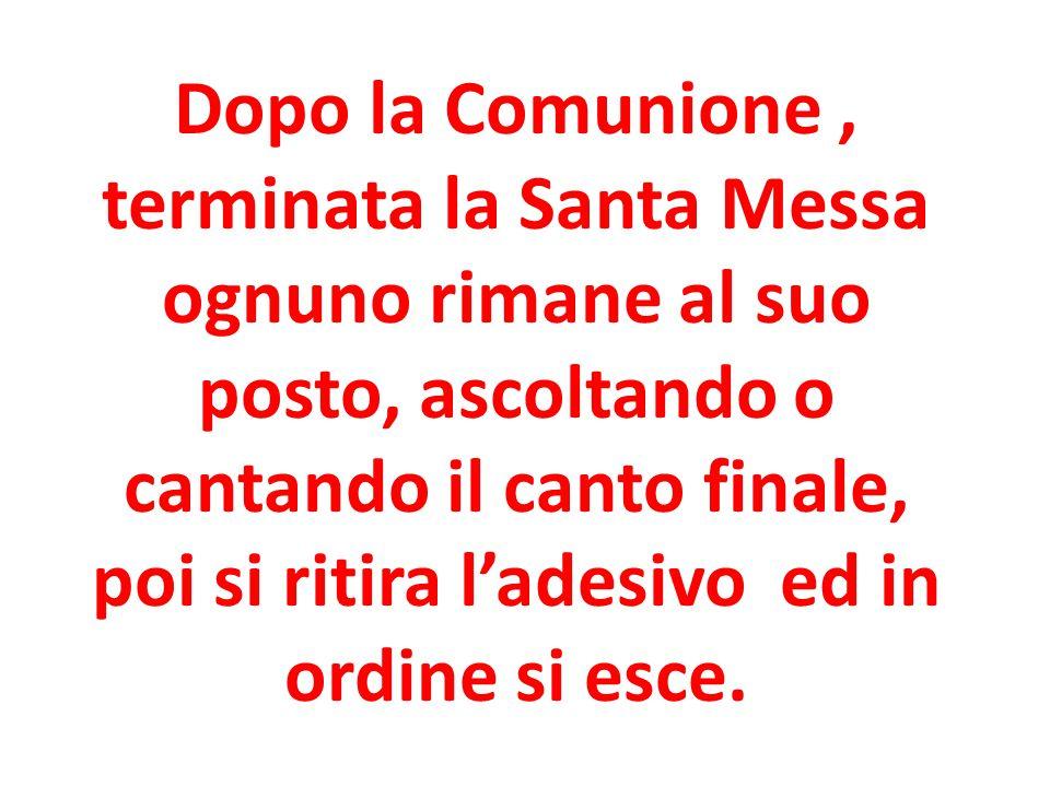 Dopo la Comunione , terminata la Santa Messa ognuno rimane al suo posto, ascoltando o cantando il canto finale, poi si ritira l'adesivo ed in ordine si esce.