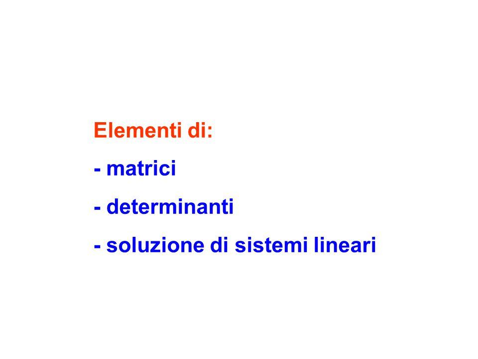 Elementi di: - matrici - determinanti - soluzione di sistemi lineari