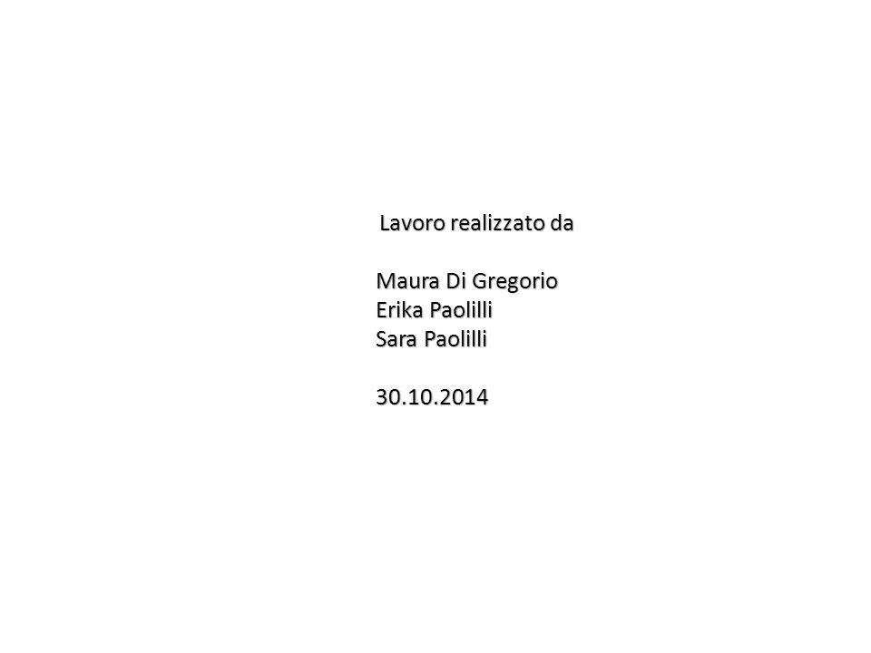 Lavoro realizzato da Maura Di Gregorio Erika Paolilli Sara Paolilli 30.10.2014