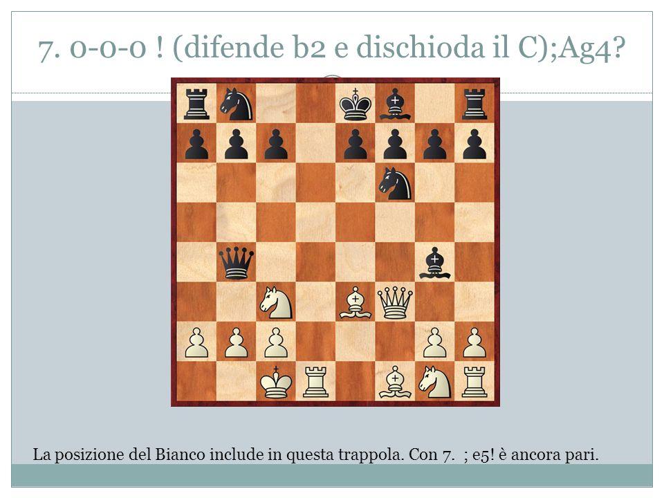 7. 0-0-0 ! (difende b2 e dischioda il C);Ag4