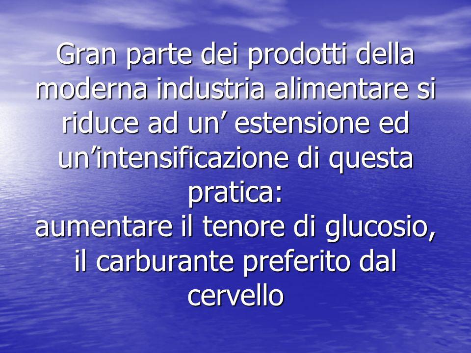 Gran parte dei prodotti della moderna industria alimentare si riduce ad un' estensione ed un'intensificazione di questa pratica: aumentare il tenore di glucosio, il carburante preferito dal cervello