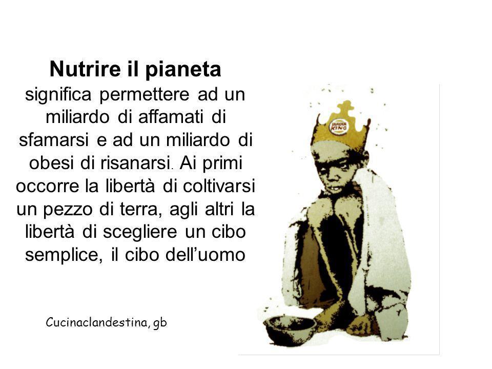 Nutrire il pianeta significa permettere ad un miliardo di affamati di sfamarsi e ad un miliardo di obesi di risanarsi. Ai primi occorre la libertà di coltivarsi un pezzo di terra, agli altri la libertà di scegliere un cibo semplice, il cibo dell'uomo