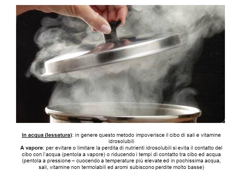 In acqua (lessatura): in genere questo metodo impoverisce il cibo di sali e vitamine idrosolubili