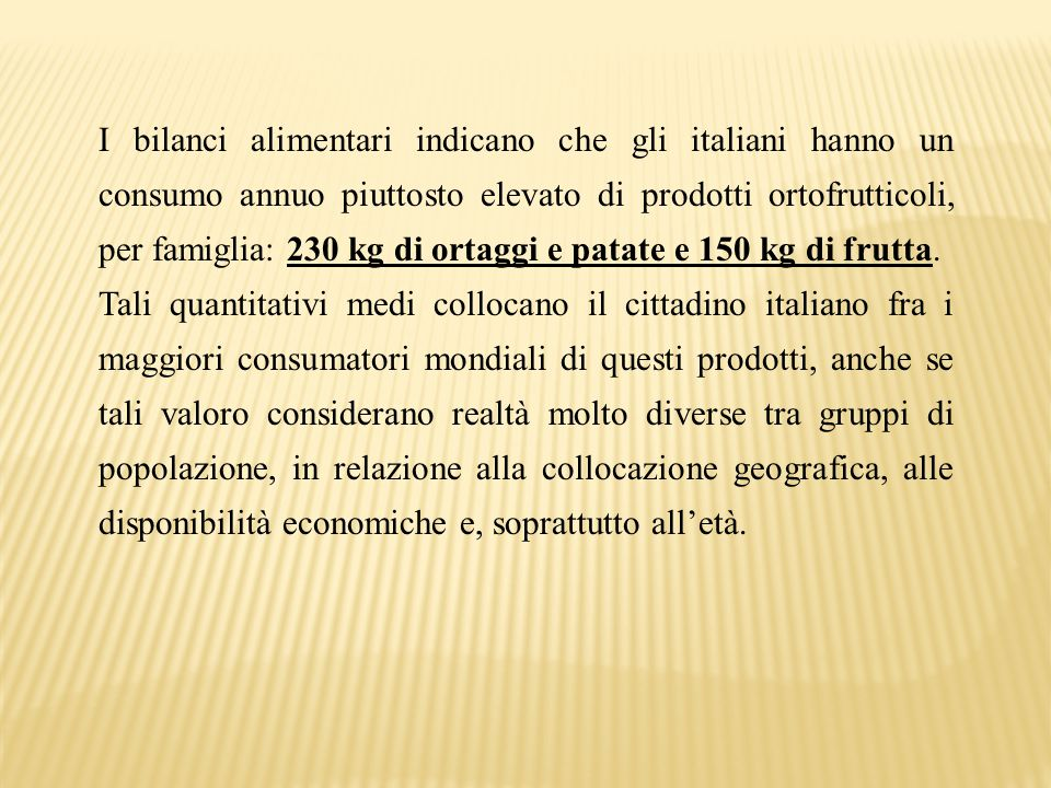 I bilanci alimentari indicano che gli italiani hanno un consumo annuo piuttosto elevato di prodotti ortofrutticoli, per famiglia: 230 kg di ortaggi e patate e 150 kg di frutta.