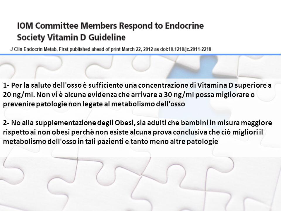 1- Per la salute dell osso è sufficiente una concentrazione di Vitamina D superiore a 20 ng/ml. Non vi è alcuna evidenza che arrivare a 30 ng/ml possa migliorare o prevenire patologie non legate al metabolismo dell osso