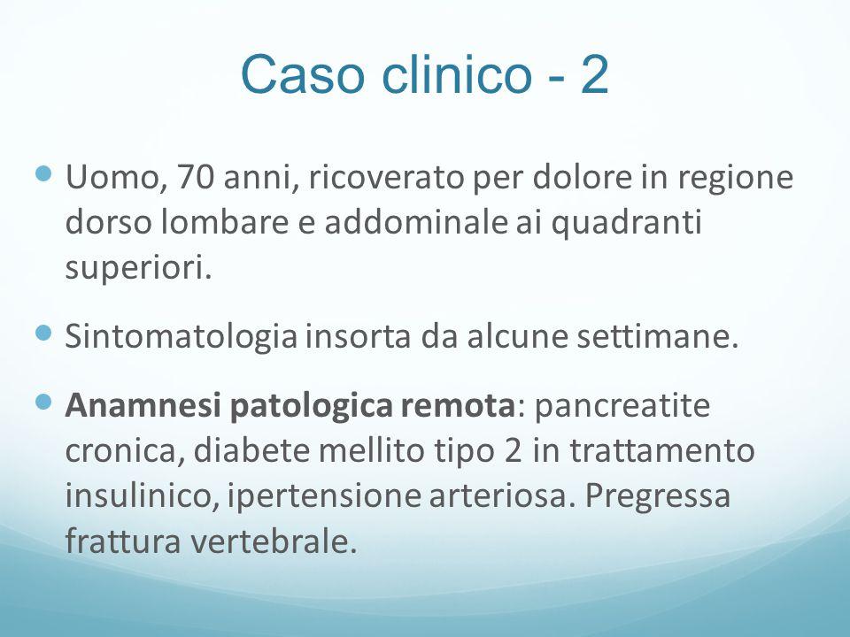 Caso clinico - 2 Uomo, 70 anni, ricoverato per dolore in regione dorso lombare e addominale ai quadranti superiori.