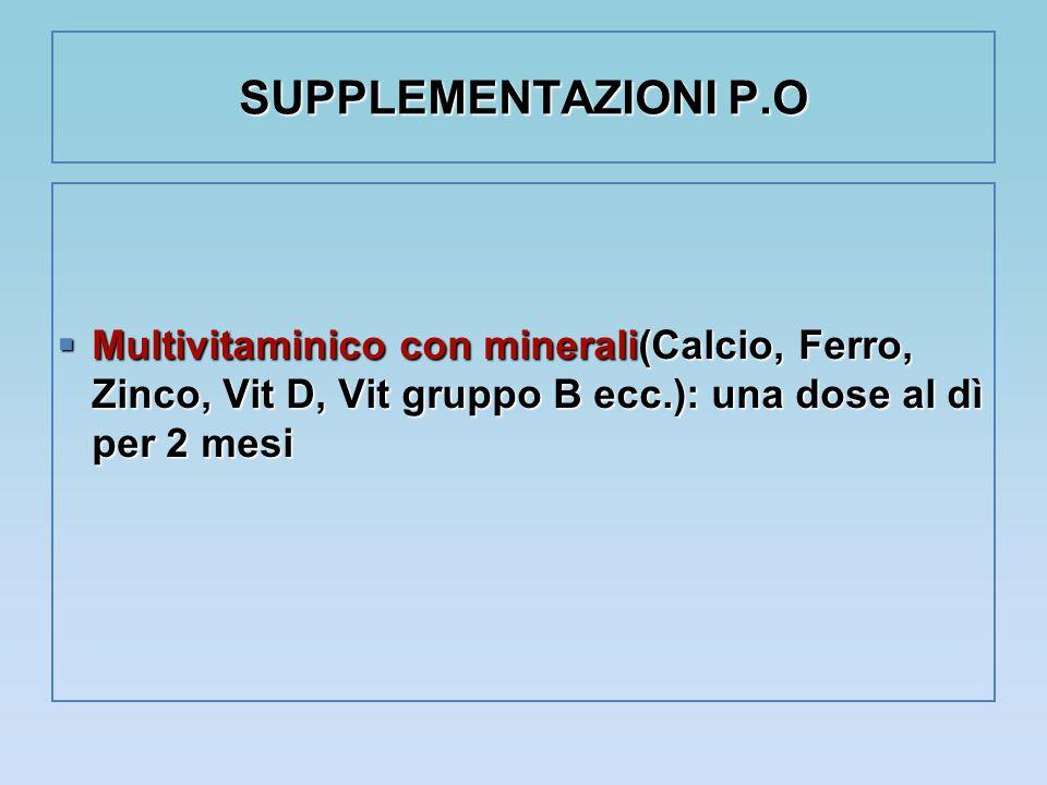 SUPPLEMENTAZIONI P.O Multivitaminico con minerali(Calcio, Ferro, Zinco, Vit D, Vit gruppo B ecc.): una dose al dì per 2 mesi.