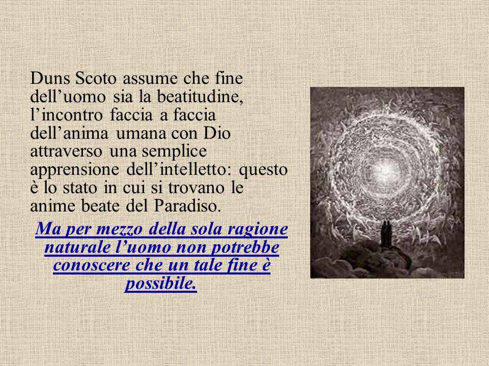 Duns Scoto assume che fine dell'uomo sia la beatitudine, l'incontro faccia a faccia dell'anima umana con Dio attraverso una semplice apprensione dell'intelletto: questo è lo stato in cui si trovano le anime beate del Paradiso.