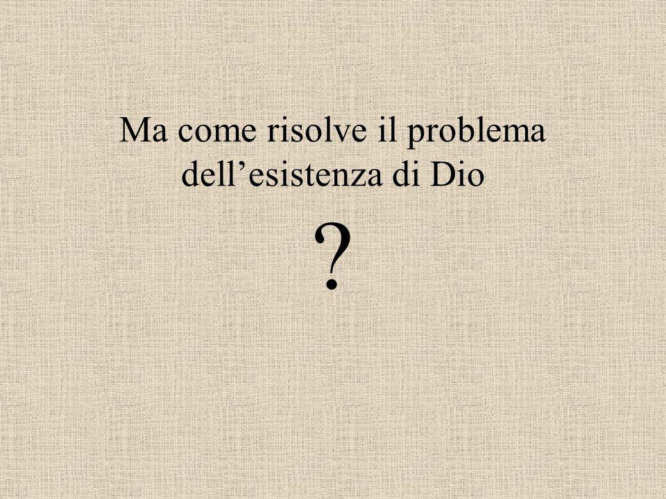 Ma come risolve il problema dell'esistenza di Dio
