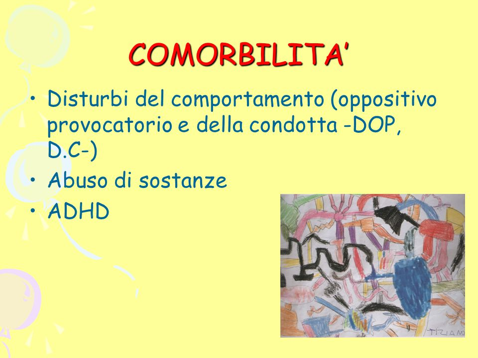 COMORBILITA' Disturbi del comportamento (oppositivo provocatorio e della condotta -DOP, D.C-) Abuso di sostanze.