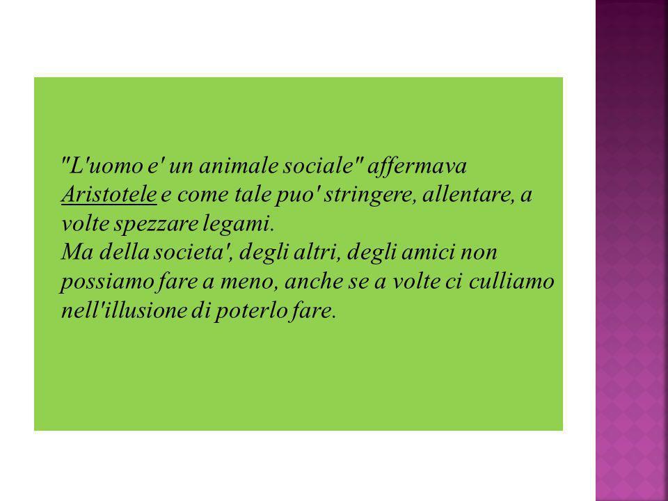 L uomo e un animale sociale affermava Aristotele e come tale puo stringere, allentare, a volte spezzare legami.