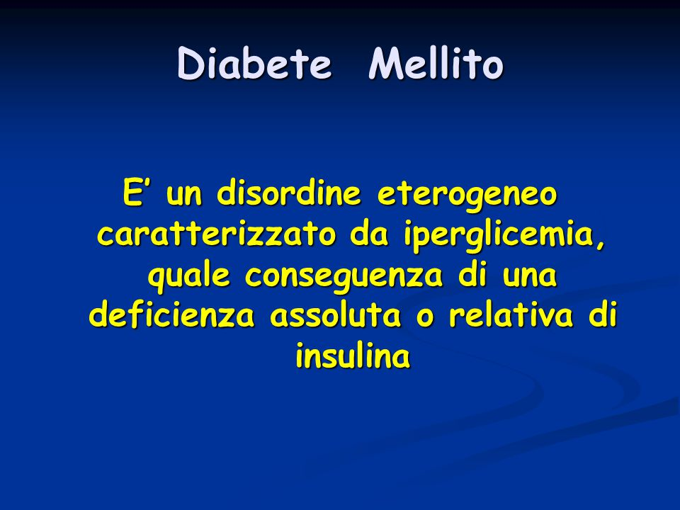 Diabete Mellito E' un disordine eterogeneo caratterizzato da iperglicemia, quale conseguenza di una deficienza assoluta o relativa di insulina.