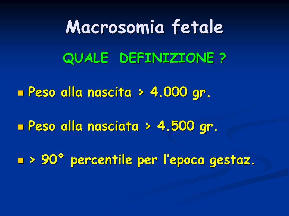 Macrosomia fetale QUALE DEFINIZIONE Peso alla nascita > 4.000 gr.
