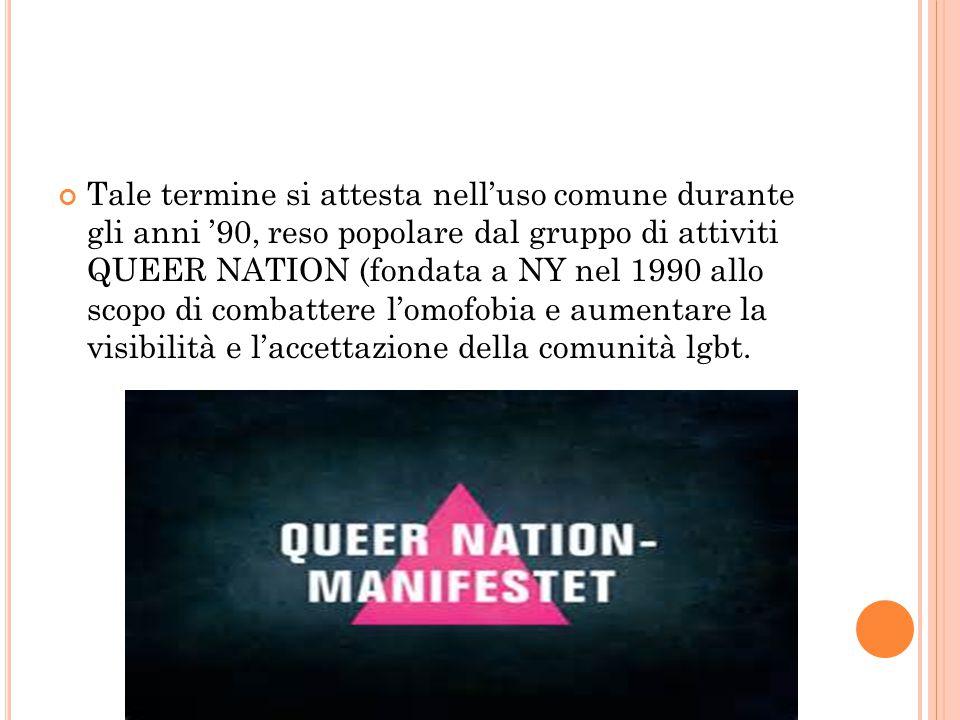 Tale termine si attesta nell'uso comune durante gli anni '90, reso popolare dal gruppo di attiviti QUEER NATION (fondata a NY nel 1990 allo scopo di combattere l'omofobia e aumentare la visibilità e l'accettazione della comunità lgbt.