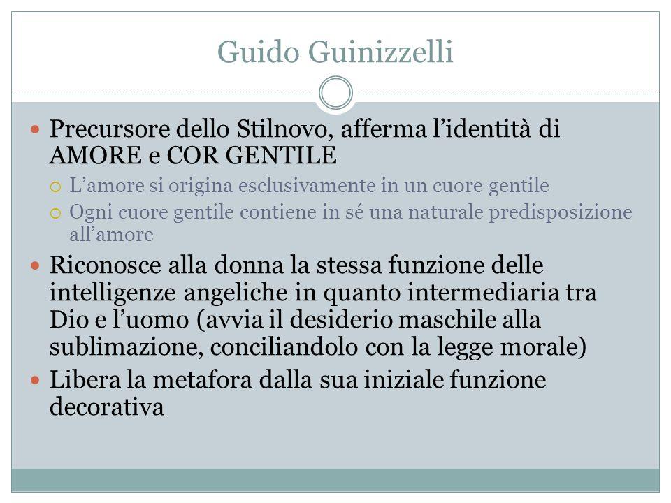 Guido Guinizzelli Precursore dello Stilnovo, afferma l'identità di AMORE e COR GENTILE. L'amore si origina esclusivamente in un cuore gentile.