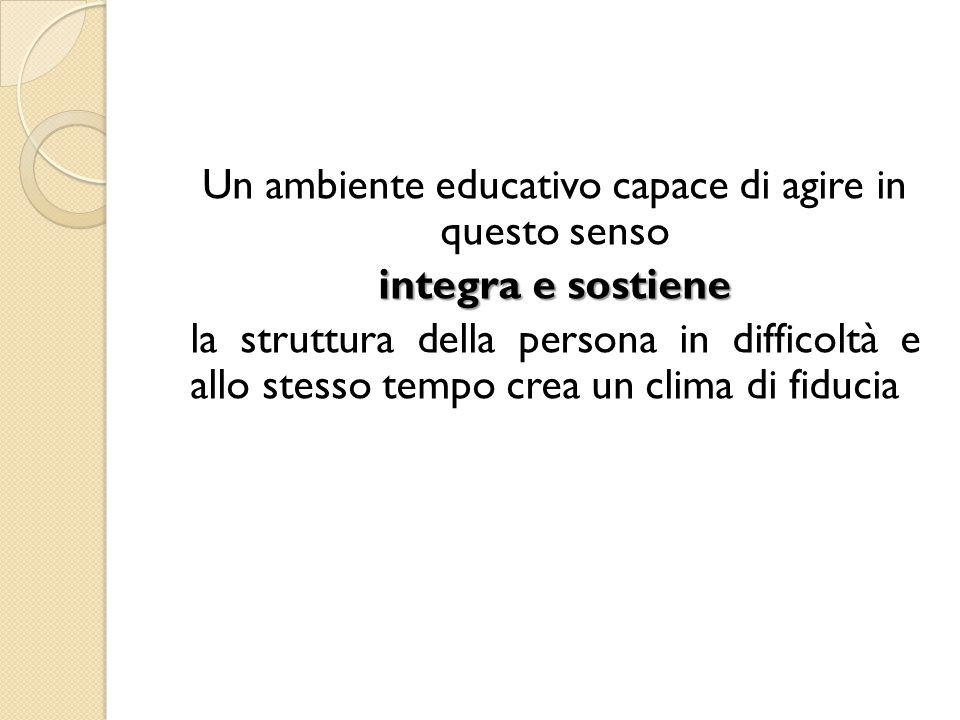 Un ambiente educativo capace di agire in questo senso integra e sostiene la struttura della persona in difficoltà e allo stesso tempo crea un clima di fiducia