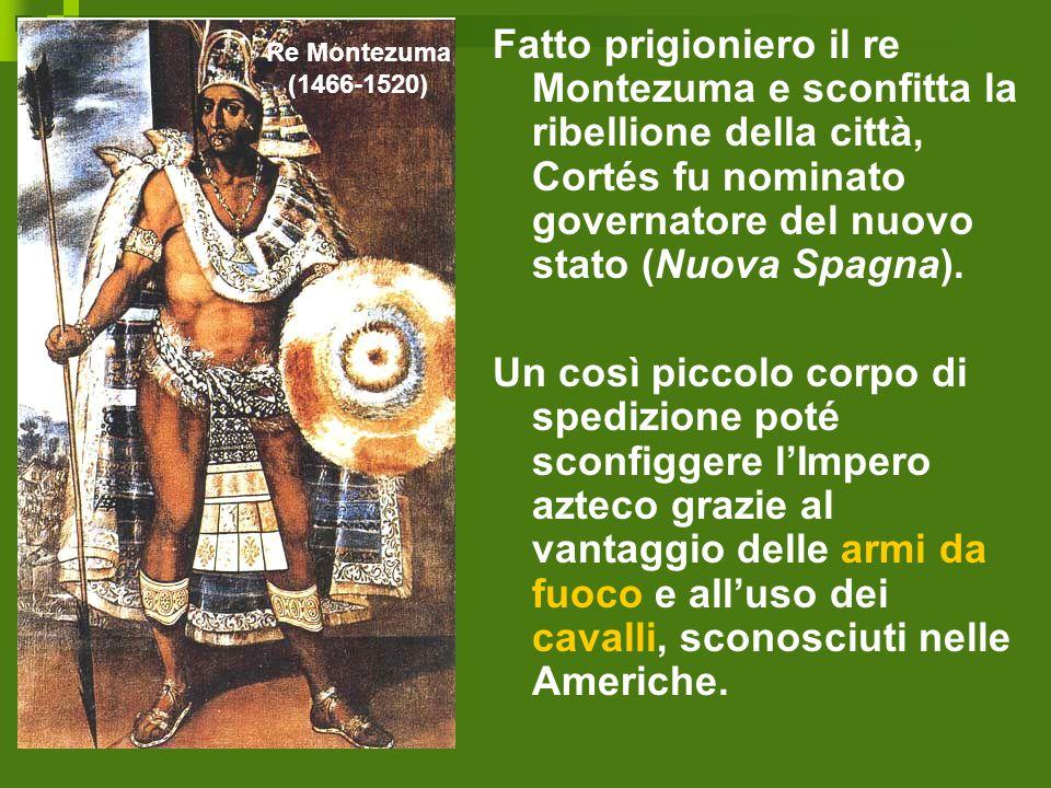 Fatto prigioniero il re Montezuma e sconfitta la ribellione della città, Cortés fu nominato governatore del nuovo stato (Nuova Spagna).