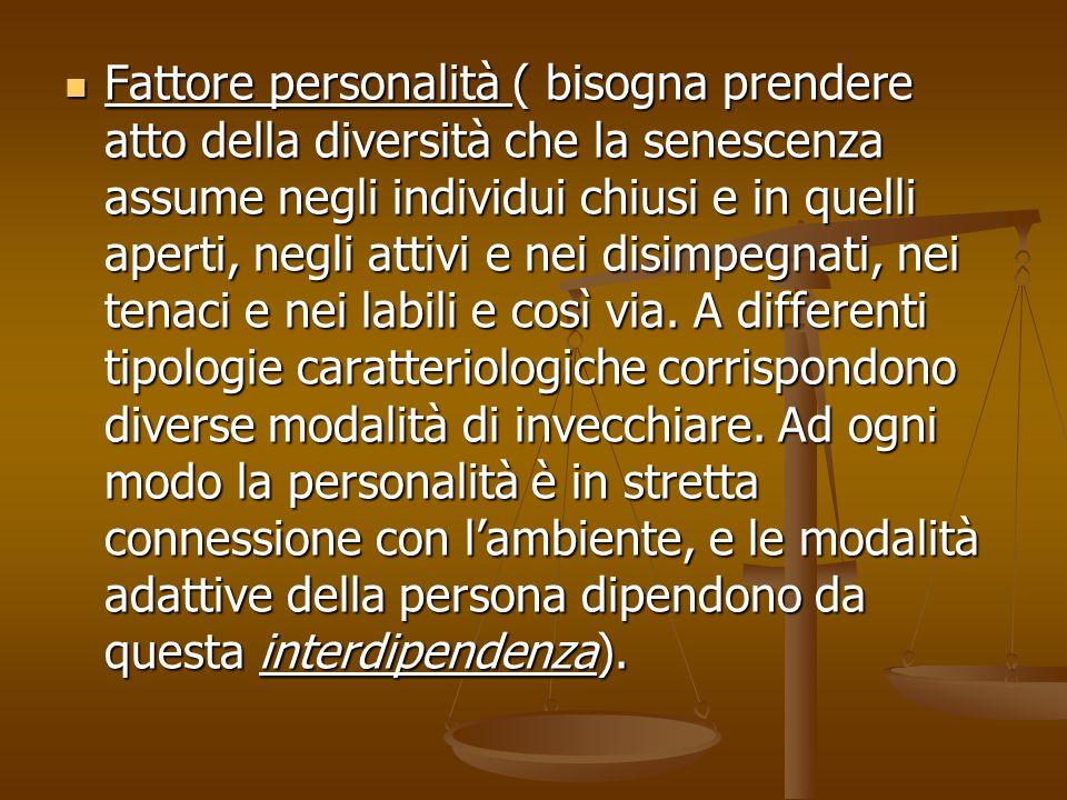 Fattore personalità ( bisogna prendere atto della diversità che la senescenza assume negli individui chiusi e in quelli aperti, negli attivi e nei disimpegnati, nei tenaci e nei labili e così via.