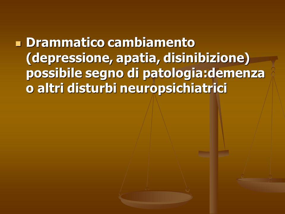 Drammatico cambiamento (depressione, apatia, disinibizione) possibile segno di patologia:demenza o altri disturbi neuropsichiatrici