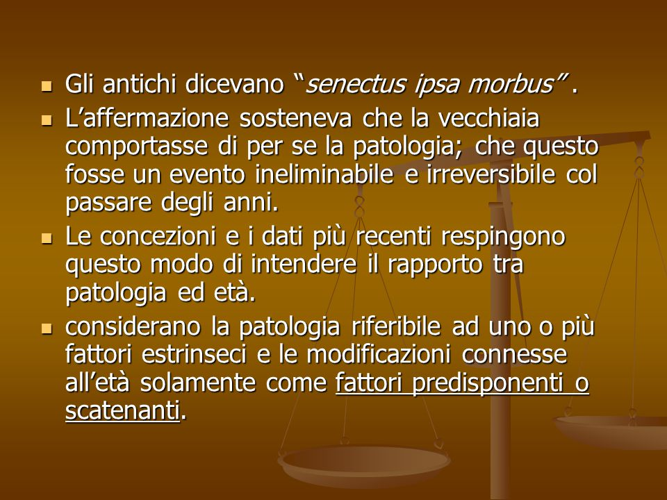 Gli antichi dicevano senectus ipsa morbus .