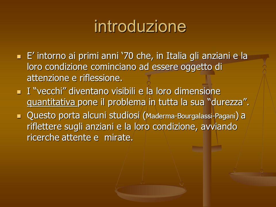 introduzione E' intorno ai primi anni '70 che, in Italia gli anziani e la loro condizione cominciano ad essere oggetto di attenzione e riflessione.