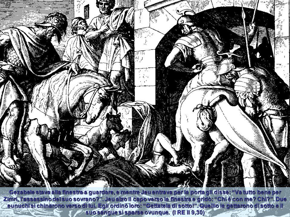 Gezabele stava alla finestra a guardare, e mentre Jeu entrava per la porta gli disse: Va tutto bene per Zimri, l'assassino del suo sovrano .