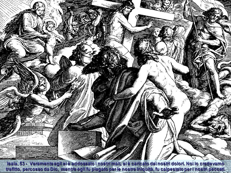 Isaia, 53 - Veramente egli si è addossato i nostri mali, si è caricato dei nostri dolori.