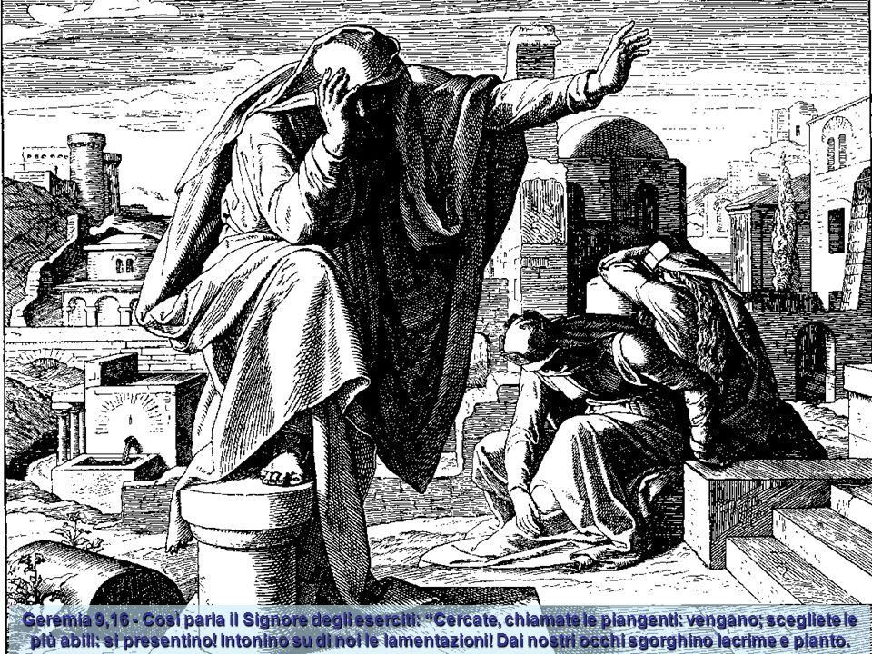Geremia 9,16 - Così parla il Signore degli eserciti: Cercate, chiamate le piangenti: vengano; scegliete le più abili: si presentino.