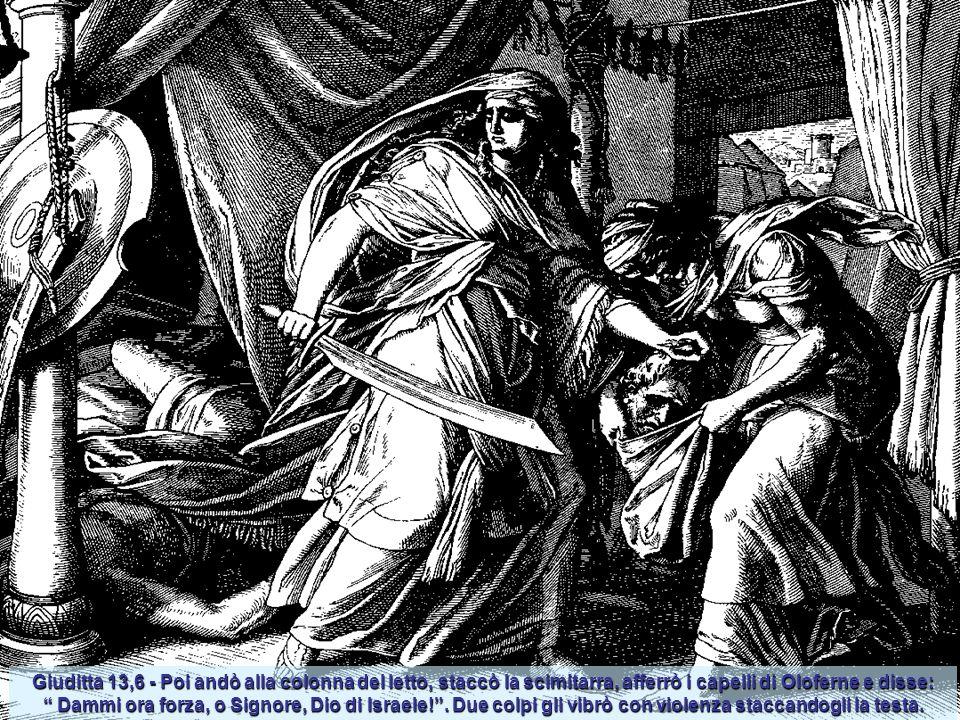 Giuditta 13,6 - Poi andò alla colonna del letto, staccò la scimitarra, afferrò i capelli di Oloferne e disse: Dammi ora forza, o Signore, Dio di Israele! .