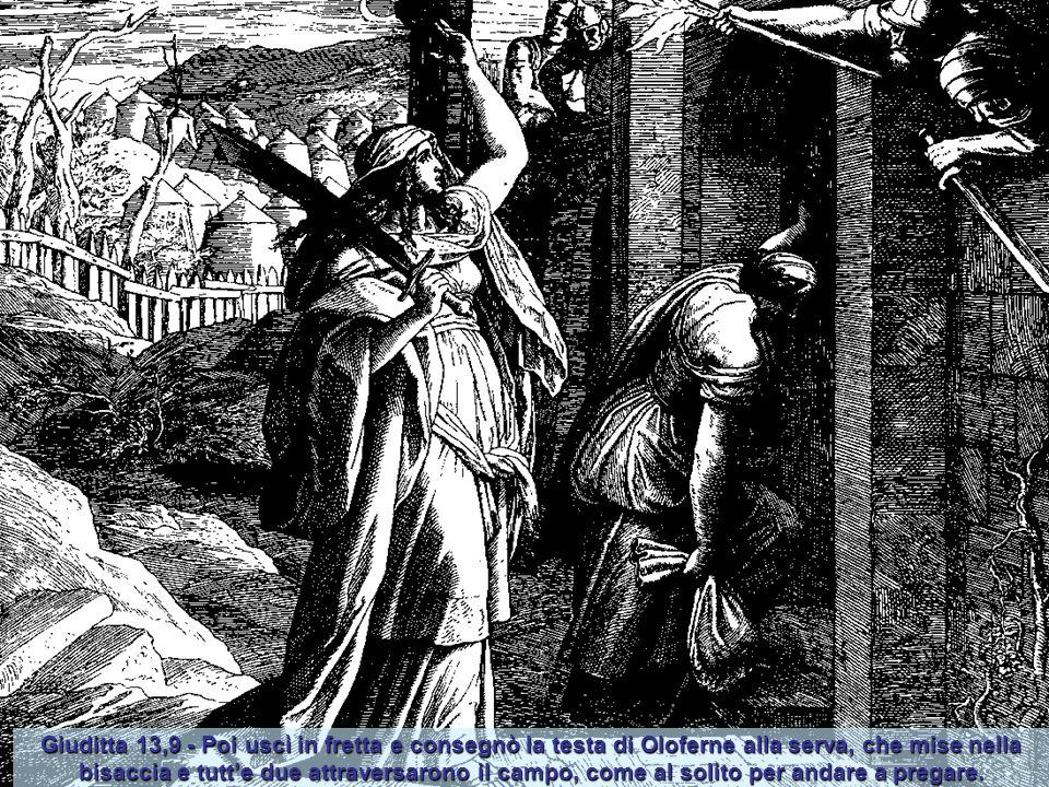 Giuditta 13,9 - Poi uscì in fretta e consegnò la testa di Oloferne alla serva, che mise nella bisaccia e tutt'e due attraversarono il campo, come al solito per andare a pregare.