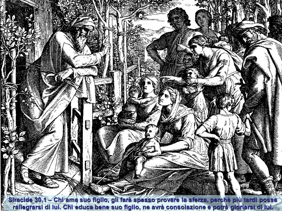 Siracide 30,1 – Chi ama suo figlio, gli farà spesso provare la sferza, perchè più tardi possa rallegrarsi di lui.